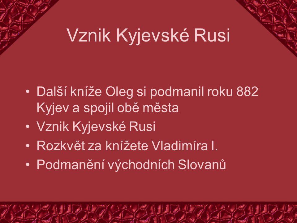 Vznik Kyjevské Rusi Další kníže Oleg si podmanil roku 882 Kyjev a spojil obě města Vznik Kyjevské Rusi Rozkvět za knížete Vladimíra I.