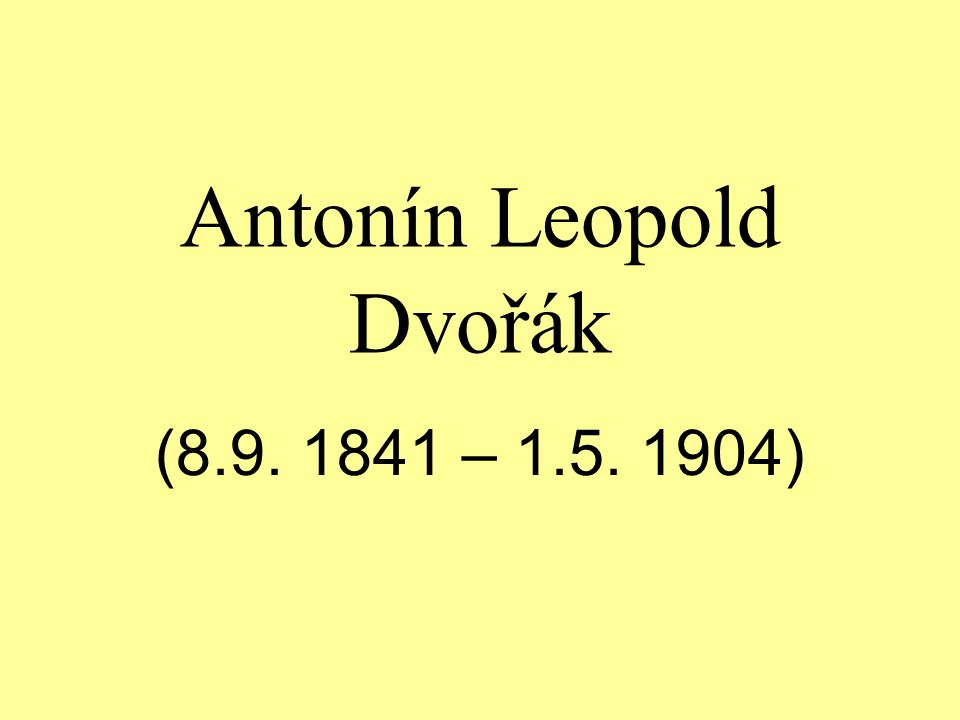 Antonín Leopold Dvořák (8.9. 1841 – 1.5. 1904)