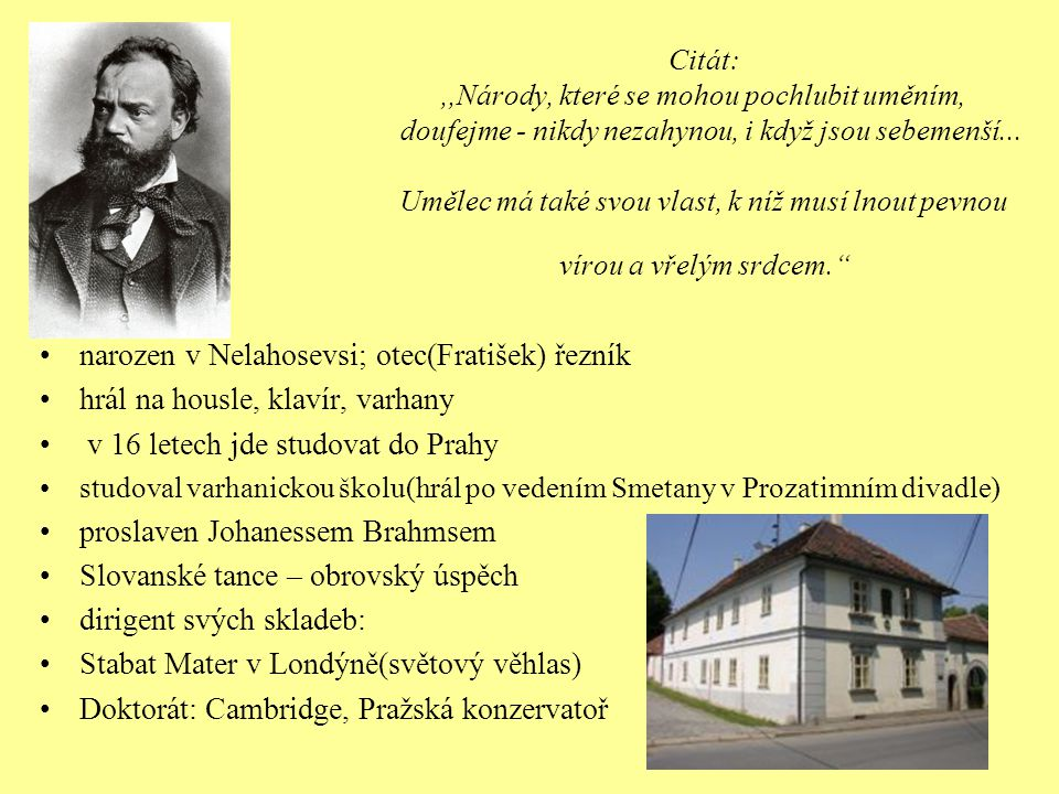 Mistr vokálně-instrumentálních skladeb Vyučoval na konzervatoři: Oskar Nedbal, Josef Suk(budoucí zeť) 1892 – 1895 : pobyt v USA(ředitel Národní konzervatoře v New Yorku) 9.symfonie,,Novosvětská – syntéza inspirace černošskou a indiánskou hudbou s tradičními slovanskými rytmy