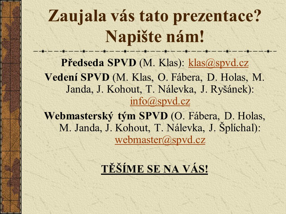 Zaujala vás tato prezentace? Napište nám! Předseda SPVD (M. Klas): klas@spvd.czklas@spvd.cz Vedení SPVD (M. Klas, O. Fábera, D. Holas, M. Janda, J. Ko