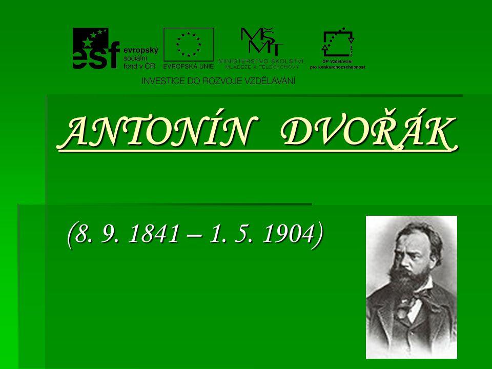 ANTONÍN DVOŘÁK (8. 9. 1841 – 1. 5. 1904) (8. 9. 1841 – 1. 5. 1904)