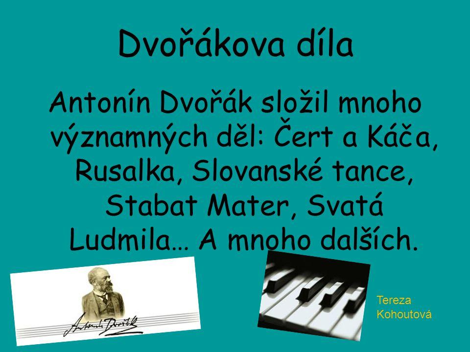 Dvořákova díla Antonín Dvořák složil mnoho významných děl: Čert a Káča, Rusalka, Slovanské tance, Stabat Mater, Svatá Ludmila… A mnoho dalších. Tereza