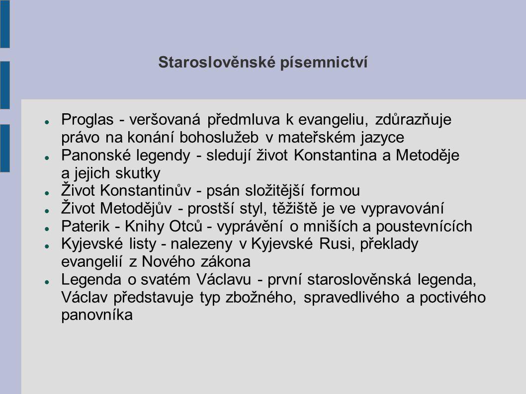 Staroslověnské písemnictví Proglas - veršovaná předmluva k evangeliu, zdůrazňuje právo na konání bohoslužeb v mateřském jazyce Panonské legendy - sledují život Konstantina a Metoděje a jejich skutky Život Konstantinův - psán složitější formou Život Metodějův - prostší styl, těžiště je ve vypravování Paterik - Knihy Otců - vyprávění o mniších a poustevnících Kyjevské listy - nalezeny v Kyjevské Rusi, překlady evangelií z Nového zákona Legenda o svatém Václavu - první staroslověnská legenda, Václav představuje typ zbožného, spravedlivého a poctivého panovníka