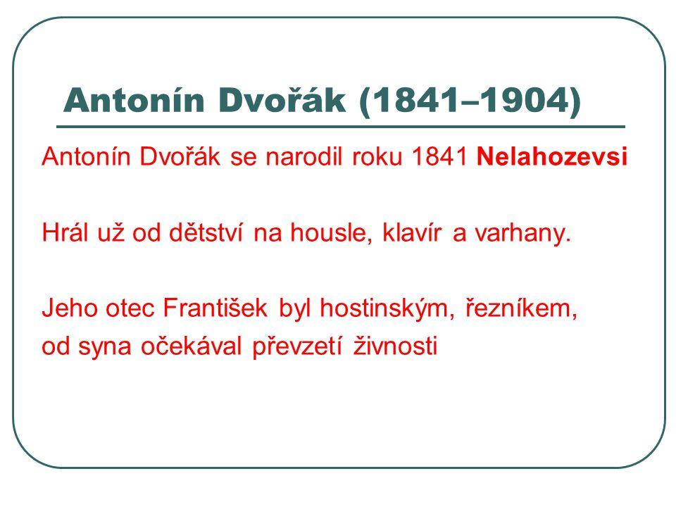 Antonín Dvořák (1841–1904) Antonín Dvořák se narodil roku 1841 Nelahozevsi Hrál už od dětství na housle, klavír a varhany. Jeho otec František byl hos