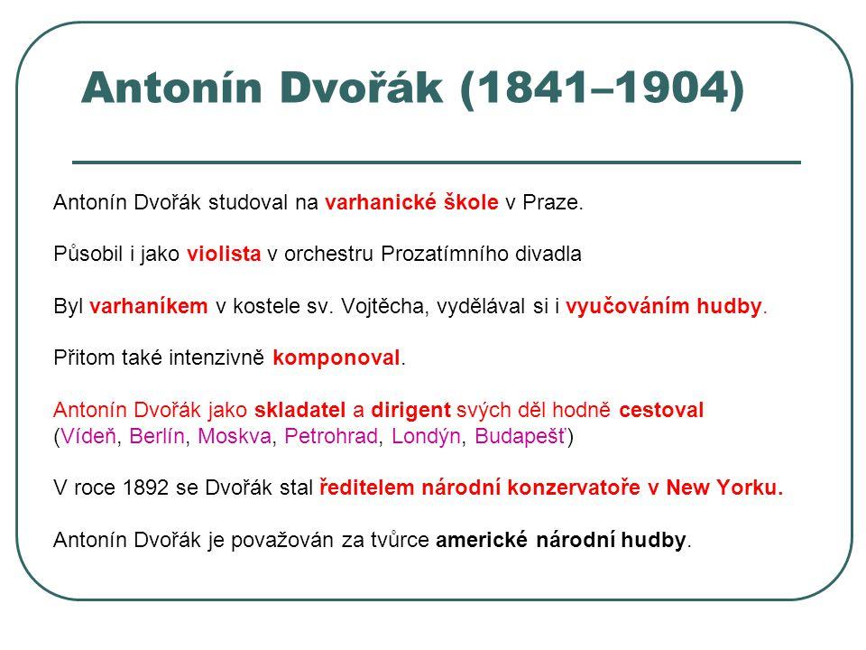 Antonín Dvořák (1841–1904) Antonín Dvořák studoval na varhanické škole v Praze. Působil i jako violista v orchestru Prozatímního divadla Byl varhaníke