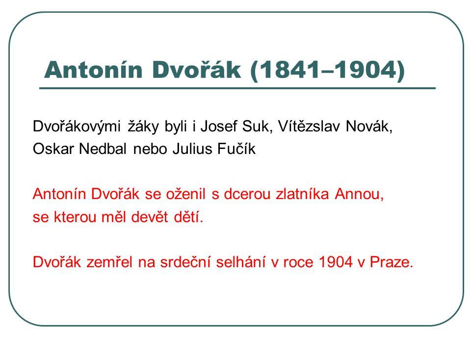 Antonín Dvořák (1841–1904) Dvořákovými žáky byli i Josef Suk, Vítězslav Novák, Oskar Nedbal nebo Julius Fučík Antonín Dvořák se oženil s dcerou zlatní