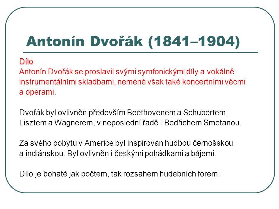 Antonín Dvořák (1841–1904) Dílo Antonín Dvořák se proslavil svými symfonickými díly a vokálně instrumentálními skladbami, neméně však také koncertními