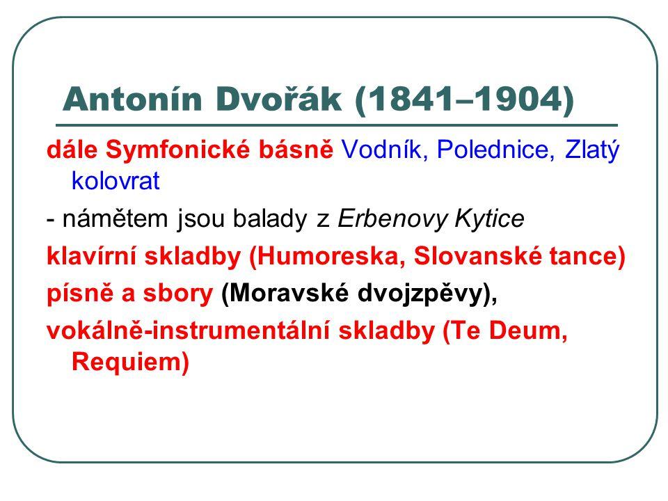 Antonín Dvořák (1841–1904) dále Symfonické básně Vodník, Polednice, Zlatý kolovrat - námětem jsou balady z Erbenovy Kytice klavírní skladby (Humoreska
