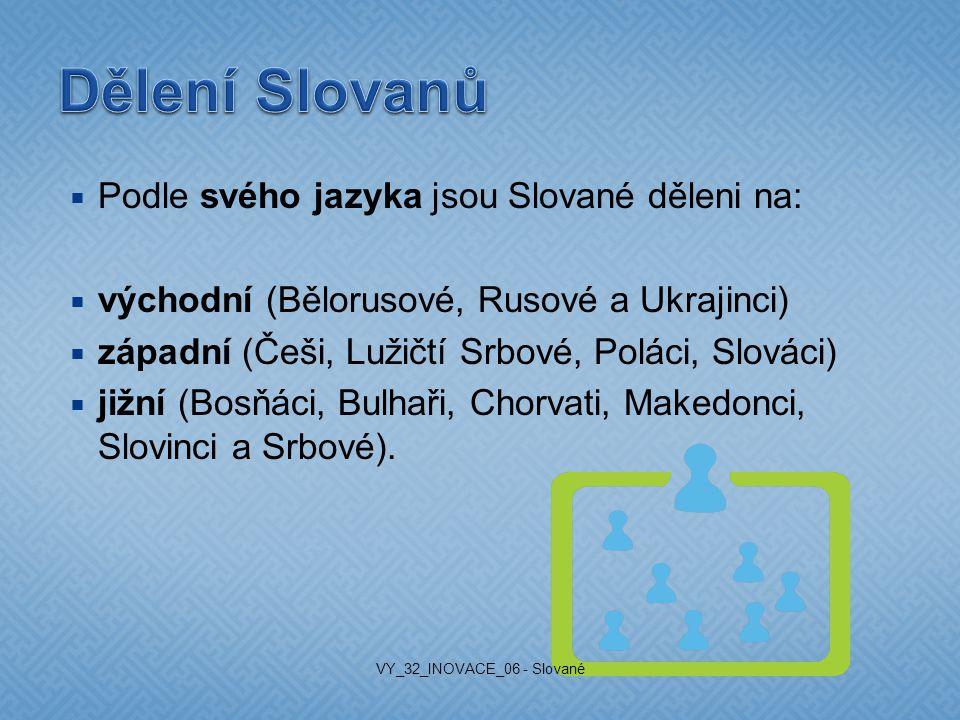  Podle svého jazyka jsou Slované děleni na:  východní (Bělorusové, Rusové a Ukrajinci)  západní (Češi, Lužičtí Srbové, Poláci, Slováci)  jižní (Bosňáci, Bulhaři, Chorvati, Makedonci, Slovinci a Srbové).