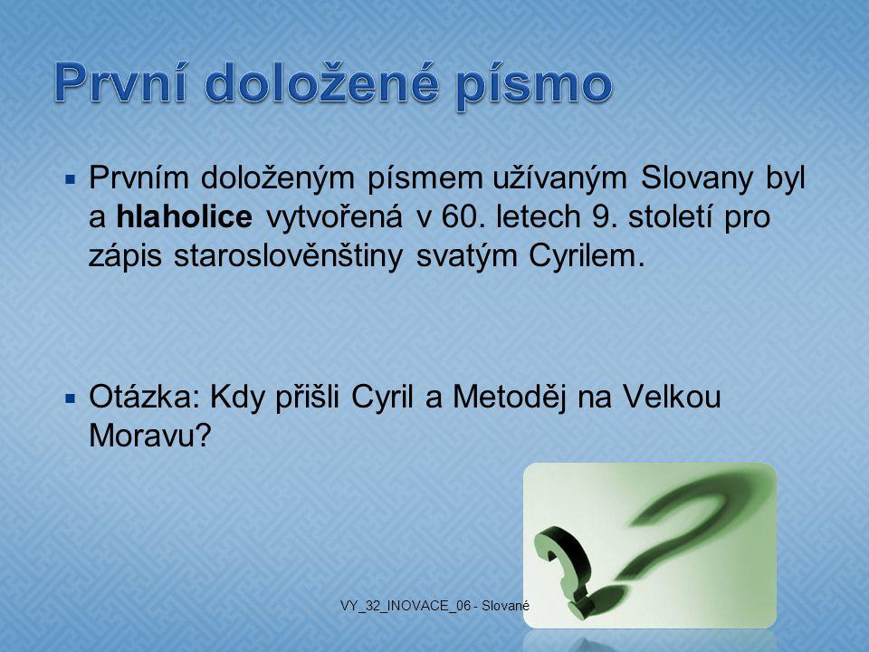  Prvním doloženým písmem užívaným Slovany byl a hlaholice vytvořená v 60. letech 9. století pro zápis staroslověnštiny svatým Cyrilem.  Otázka: Kdy