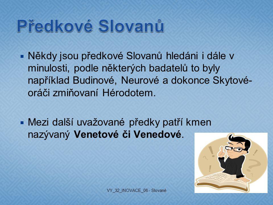  Někdy jsou předkové Slovanů hledáni i dále v minulosti, podle některých badatelů to byly například Budinové, Neurové a dokonce Skytové- oráči zmiňovaní Hérodotem.