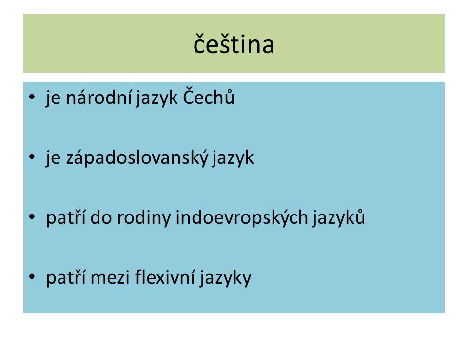 čeština je národní jazyk Čechů je západoslovanský jazyk patří do rodiny indoevropských jazyků patří mezi flexivní jazyky
