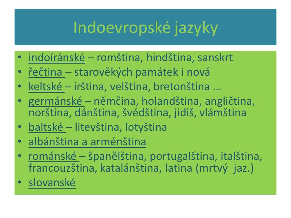 Indoevropské jazyky indoíránské – romština, hindština, sanskrt řečtina – starověkých památek i nová keltské – irština, velština, bretonština … germánské – němčina, holandština, angličtina, norština, dánština, švédština, jidiš, vlámština baltské – litevština, lotyština albánština a arménština románské – španělština, portugalština, italština, francouzština, katalánština, latina (mrtvý jaz.) slovanské