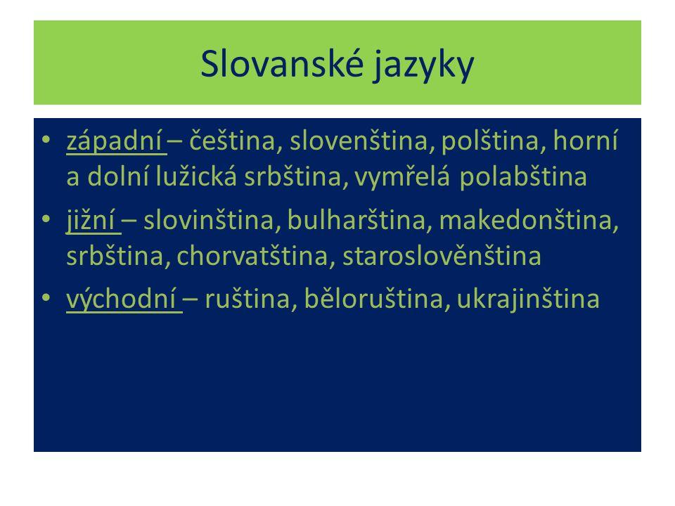 Slovanské jazyky západní – čeština, slovenština, polština, horní a dolní lužická srbština, vymřelá polabština jižní – slovinština, bulharština, makedonština, srbština, chorvatština, staroslověnština východní – ruština, běloruština, ukrajinština