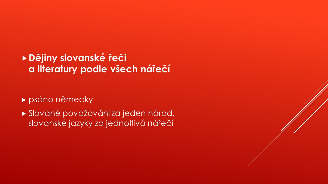  Dějiny slovanské řeči a literatury podle všech nářečí  psáno německy  Slované považováni za jeden národ, slovanské jazyky za jednotlivá nářečí