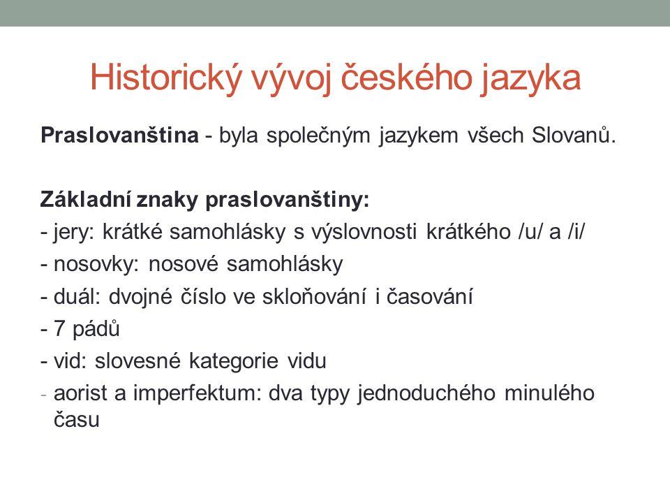 Historický vývoj českého jazyka Praslovanština - byla společným jazykem všech Slovanů. Základní znaky praslovanštiny: - jery: krátké samohlásky s výsl