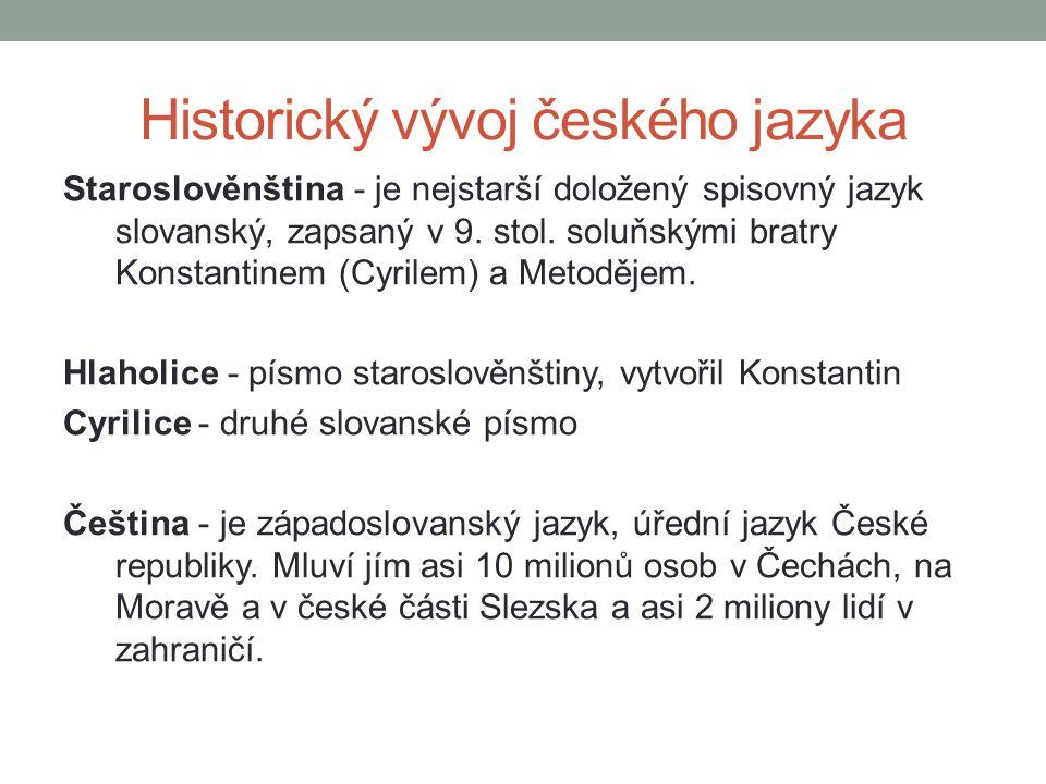 Historický vývoj českého jazyka Staroslověnština - je nejstarší doložený spisovný jazyk slovanský, zapsaný v 9. stol. soluňskými bratry Konstantinem (