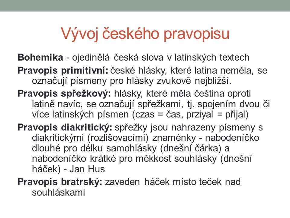 Vývoj českého pravopisu Bohemika - ojedinělá česká slova v latinských textech Pravopis primitivní: české hlásky, které latina neměla, se označují písm