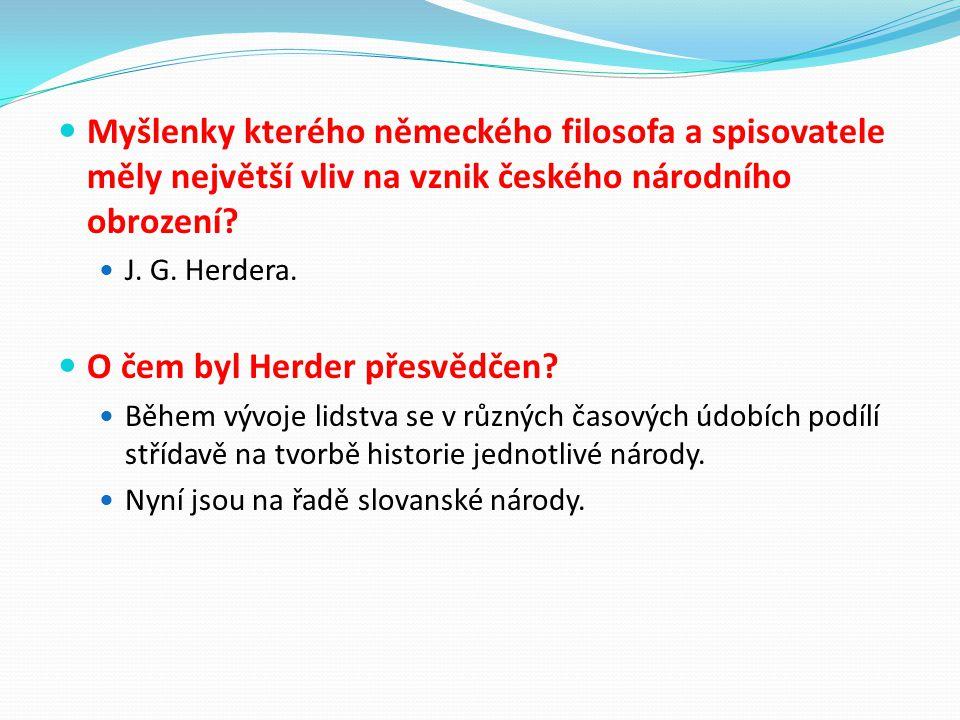 Myšlenky kterého německého filosofa a spisovatele měly největší vliv na vznik českého národního obrození? J. G. Herdera. O čem byl Herder přesvědčen?