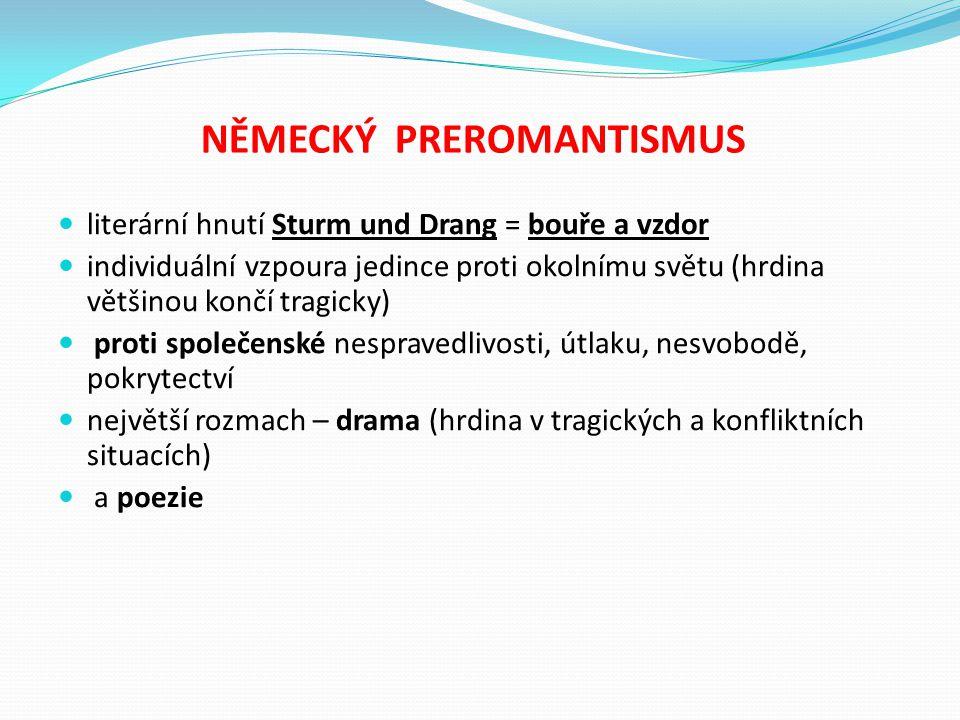NĚMECKÝ PREROMANTISMUS literární hnutí Sturm und Drang = bouře a vzdor individuální vzpoura jedince proti okolnímu světu (hrdina většinou končí tragic