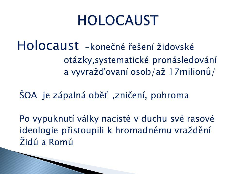 Holocaust -konečné řešení židovské otázky,systematické pronásledování a vyvražďovaní osob/až 17milionů/ ŠOA je zápalná oběť,zničení, pohroma Po vypuknutí války nacisté v duchu své rasové ideologie přistoupili k hromadnému vraždění Židů a Romů