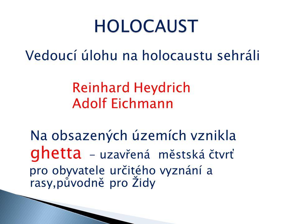 Vedoucí úlohu na holocaustu sehráli Reinhard Heydrich Adolf Eichmann Na obsazených územích vznikla ghetta - uzavřená městská čtvrť pro obyvatele určitého vyznání a rasy,původně pro Židy