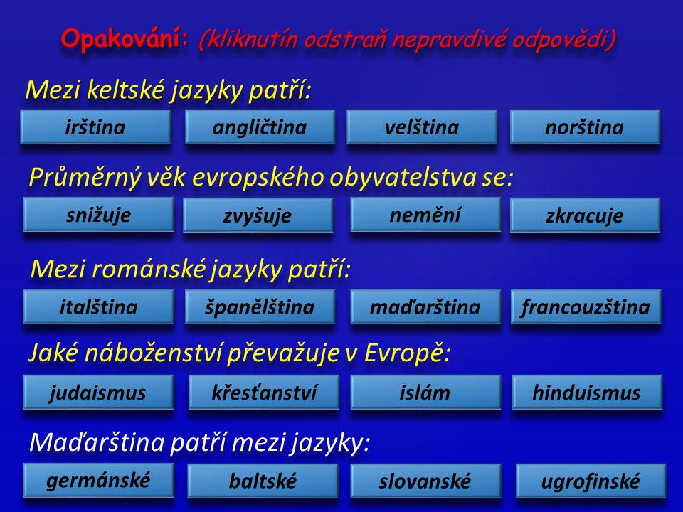 Mezi keltské jazyky patří: irština norština velština angličtina Průměrný věk evropského obyvatelstva se: snižuje zvyšuje nemění zkracuje Mezi románské jazyky patří: italština španělština maďarština francouzština Jaké náboženství převažuje v Evropě: hinduismus islám křesťanství judaismus Maďarština patří mezi jazyky: germánské baltské slovanské ugrofinské Opakování: (kliknutín odstraň nepravdivé odpovědi)