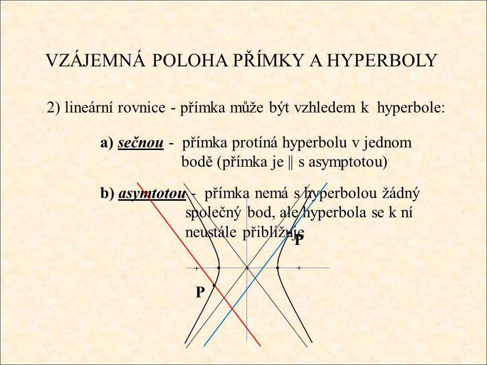 VZÁJEMNÁ POLOHA PŘÍMKY A HYPERBOLY 2) lineární rovnice - přímka může být vzhledem k hyperbole: a) sečnou - přímka protíná hyperbolu v jednom bodě (přímka je || s asymptotou) b) asymtotou - přímka nemá s hyperbolou žádný společný bod, ale hyperbola se k ní neustále přibližuje P P