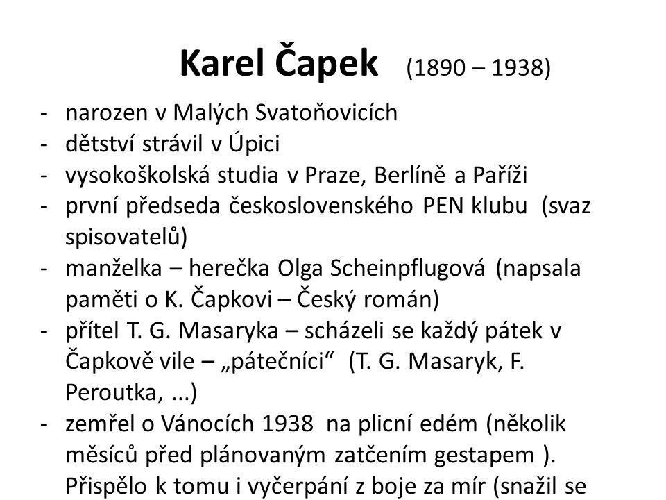 Karel Čapek (1890 – 1938) -narozen v Malých Svatoňovicích -dětství strávil v Úpici -vysokoškolská studia v Praze, Berlíně a Paříži -první předseda československého PEN klubu (svaz spisovatelů) -manželka – herečka Olga Scheinpflugová (napsala paměti o K.