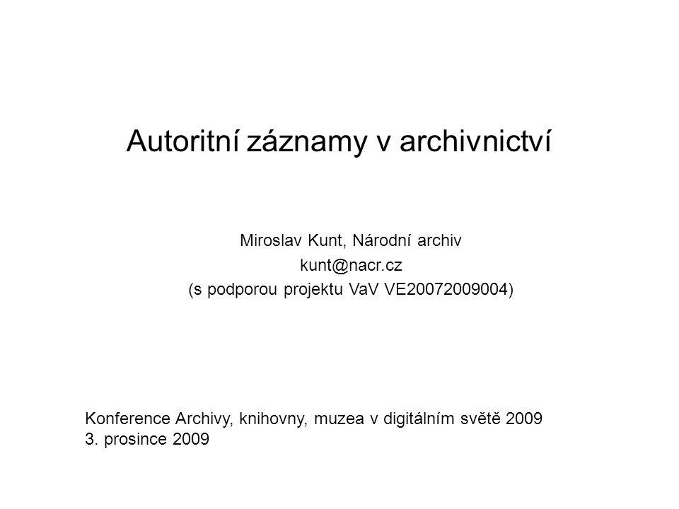 Autoritní záznamy v archivnictví Miroslav Kunt, Národní archiv kunt@nacr.cz (s podporou projektu VaV VE20072009004) Konference Archivy, knihovny, muzea v digitálním světě 2009 3.