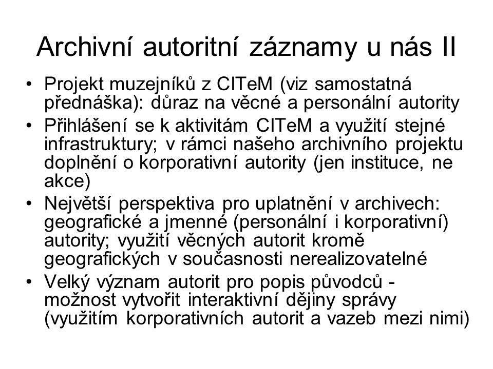 Archivní autoritní záznamy u nás II Projekt muzejníků z CITeM (viz samostatná přednáška): důraz na věcné a personální autority Přihlášení se k aktivitám CITeM a využití stejné infrastruktury; v rámci našeho archivního projektu doplnění o korporativní autority (jen instituce, ne akce) Největší perspektiva pro uplatnění v archivech: geografické a jmenné (personální i korporativní) autority; využití věcných autorit kromě geografických v současnosti nerealizovatelné Velký význam autorit pro popis původců - možnost vytvořit interaktivní dějiny správy (využitím korporativních autorit a vazeb mezi nimi)