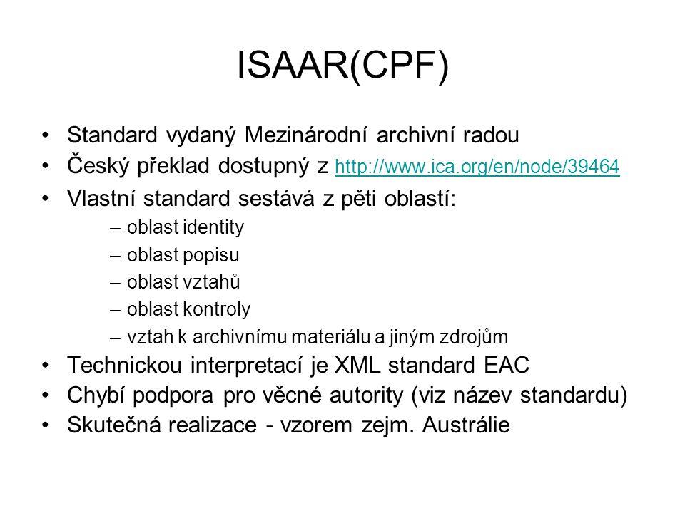 ISAAR(CPF) Standard vydaný Mezinárodní archivní radou Český překlad dostupný z http://www.ica.org/en/node/39464 http://www.ica.org/en/node/39464 Vlastní standard sestává z pěti oblastí: –oblast identity –oblast popisu –oblast vztahů –oblast kontroly –vztah k archivnímu materiálu a jiným zdrojům Technickou interpretací je XML standard EAC Chybí podpora pro věcné autority (viz název standardu) Skutečná realizace - vzorem zejm.