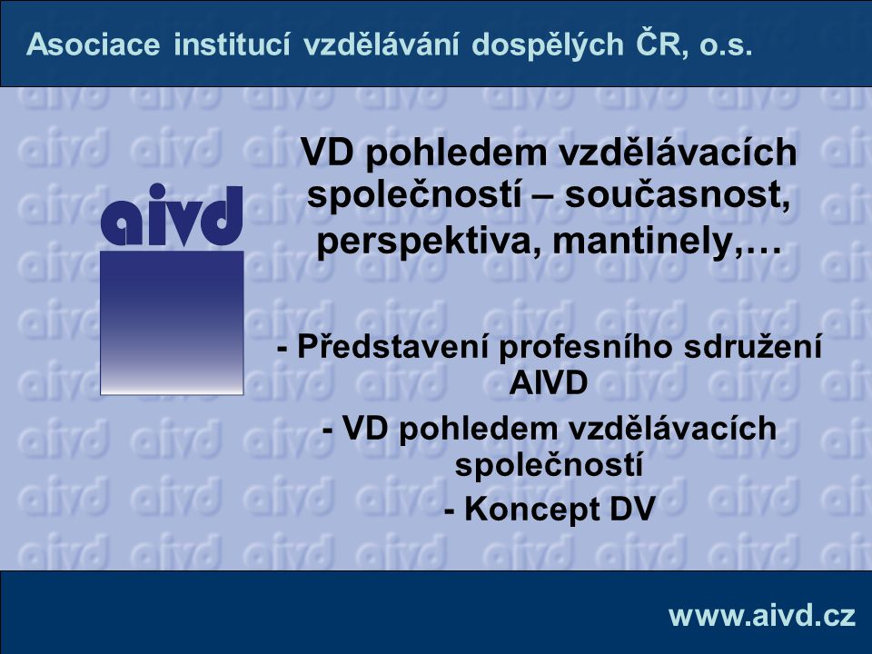 AIVD  největší sdružení ve vzdělávání dospělých  založena v roce 1990  2008: 110 členů  2011: více než 220 členů, z toho:  soukromé vzdělávací instituce| 80 %  střední, vyšší odborné, vysoké školy| 15 %  oddělení vzdělávání podniků a úřadů | 5 % www.aivd.cz Asociace institucí vzdělávání dospělých ČR, o.s.