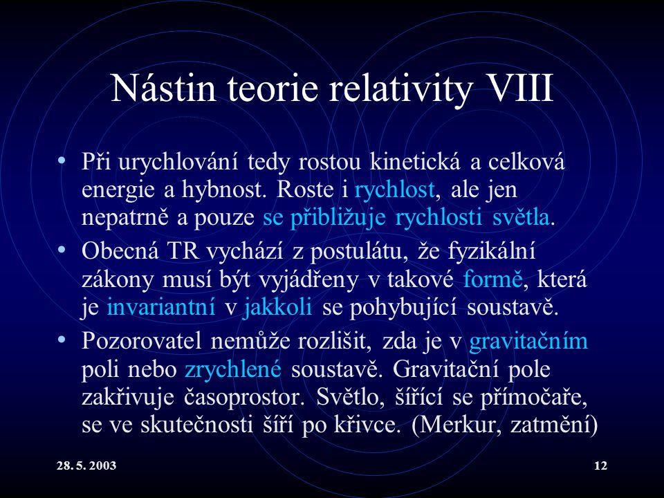 28. 5. 200312 Nástin teorie relativity VIII Při urychlování tedy rostou kinetická a celková energie a hybnost. Roste i rychlost, ale jen nepatrně a po
