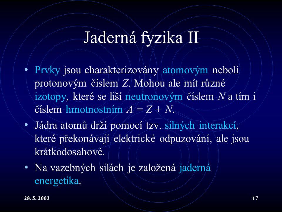 28. 5. 200317 Jaderná fyzika II Prvky jsou charakterizovány atomovým neboli protonovým číslem Z. Mohou ale mít různé izotopy, které se liší neutronový