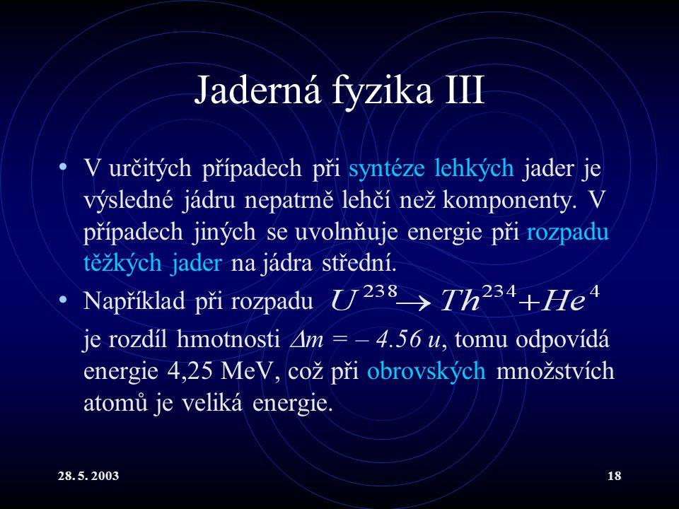 28. 5. 200318 Jaderná fyzika III V určitých případech při syntéze lehkých jader je výsledné jádru nepatrně lehčí než komponenty. V případech jiných se
