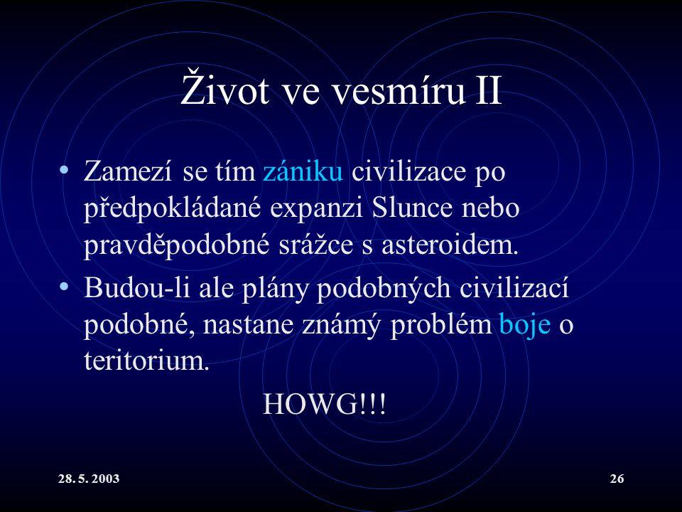28. 5. 200326 Život ve vesmíru II Zamezí se tím zániku civilizace po předpokládané expanzi Slunce nebo pravděpodobné srážce s asteroidem. Budou-li ale