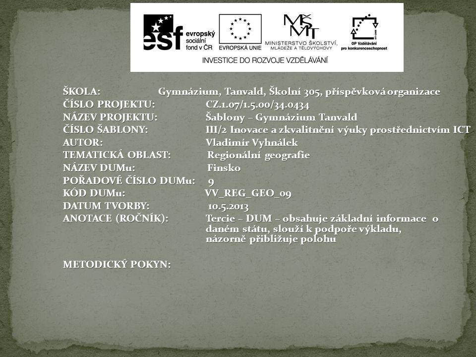 ŠKOLA:Gymnázium, Tanvald, Školní 305, příspěvková organizace ČÍSLO PROJEKTU:CZ.1.07/1.5.00/34.0434 NÁZEV PROJEKTU:Šablony – Gymnázium Tanvald ČÍSLO ŠABLONY:III/2 Inovace a zkvalitnění výuky prostřednictvím ICT AUTOR: Vladimír Vyhnálek TEMATICKÁ OBLAST: Regionální geografie NÁZEV DUMu: Finsko POŘADOVÉ ČÍSLO DUMu: 9 KÓD DUMu: VV_REG_GEO_09 DATUM TVORBY: 10.5.2013 ANOTACE (ROČNÍK):Tercie – DUM – obsahuje základní informace o daném státu, slouží k podpoře výkladu, názorně přibližuje polohu METODICKÝ POKYN: