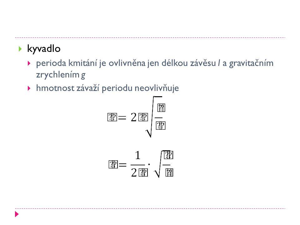  kyvadlo  perioda kmitání je ovlivněna jen délkou závěsu l a gravitačním zrychlením g  hmotnost závaží periodu neovlivňuje