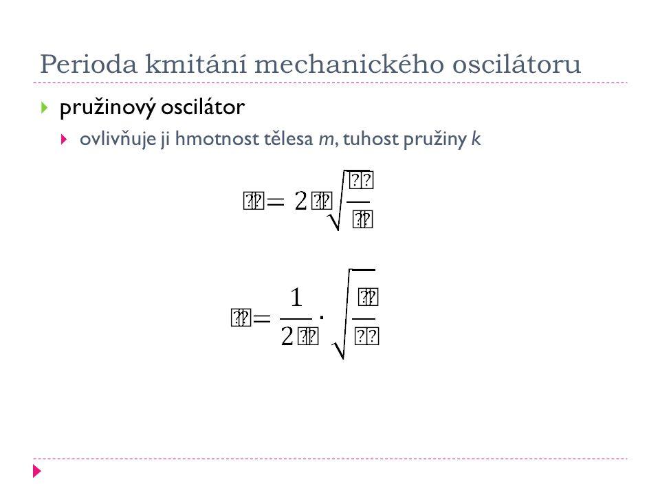 Perioda kmitání mechanického oscilátoru  pružinový oscilátor  ovlivňuje ji hmotnost tělesa m, tuhost pružiny k