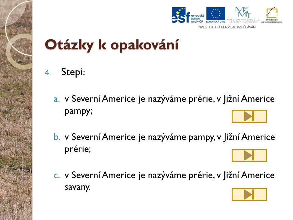 Otázky k opakování 4. Stepi : a.v Severní Americe je nazýváme prérie, v Jižní Americe pampy; b.v Severní Americe je nazýváme pampy, v Jižní Americe pr