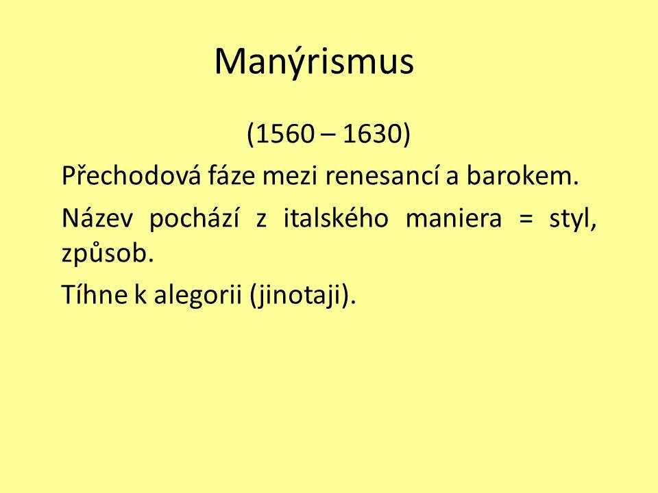 Manýrismus (1560 – 1630) Přechodová fáze mezi renesancí a barokem. Název pochází z italského maniera = styl, způsob. Tíhne k alegorii (jinotaji).
