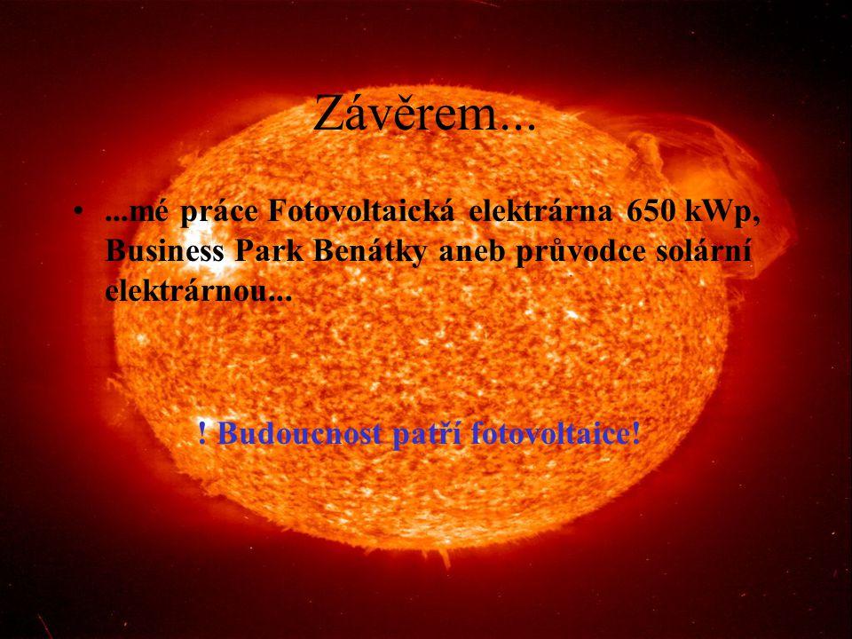 Závěrem......mé práce Fotovoltaická elektrárna 650 kWp, Business Park Benátky aneb průvodce solární elektrárnou... ! Budoucnost patří fotovoltaice!