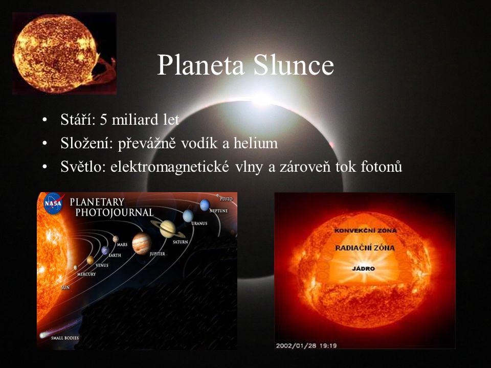 Planeta Slunce Stáří: 5 miliard let Složení: převážně vodík a helium Světlo: elektromagnetické vlny a zároveň tok fotonů
