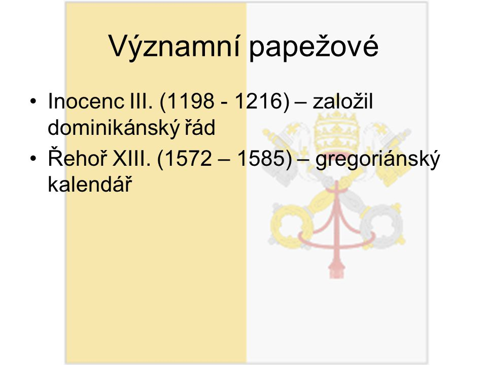 Významní papežové Inocenc III. (1198 - 1216) – založil dominikánský řád Řehoř XIII. (1572 – 1585) – gregoriánský kalendář