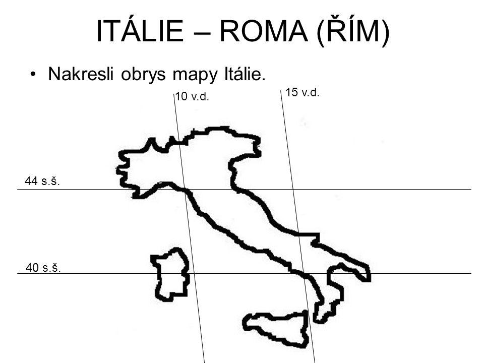 ITÁLIE – ROMA (ŘÍM) Nakresli obrys mapy Itálie. 15 v.d. 40 s.š. 10 v.d. 44 s.š.