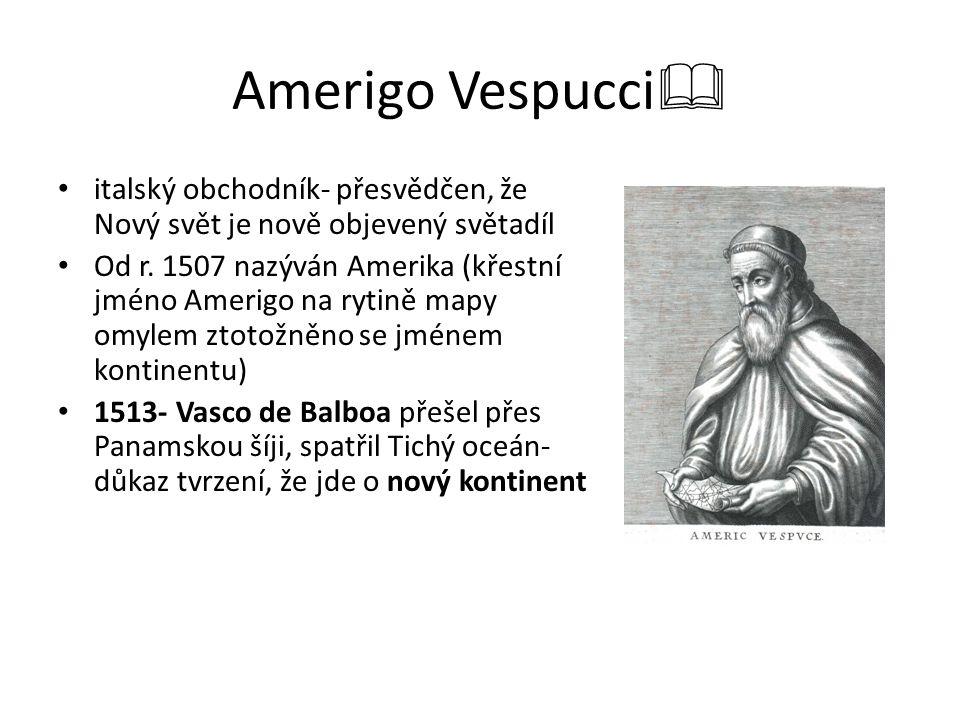 Amerigo Vespucci  italský obchodník- přesvědčen, že Nový svět je nově objevený světadíl Od r. 1507 nazýván Amerika (křestní jméno Amerigo na rytině m