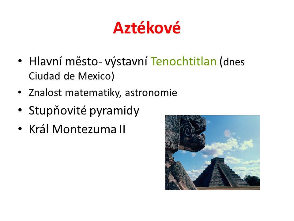 Aztékové Hlavní město- výstavní Tenochtitlan ( dnes Ciudad de Mexico) Znalost matematiky, astronomie Stupňovité pyramidy Král Montezuma II