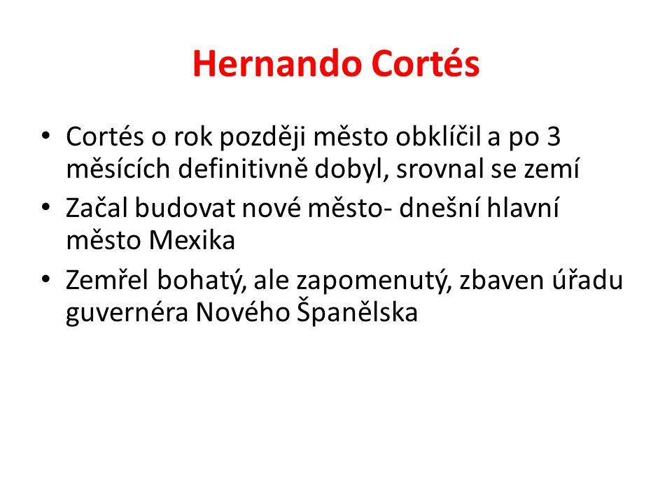 Hernando Cortés Cortés o rok později město obklíčil a po 3 měsících definitivně dobyl, srovnal se zemí Začal budovat nové město- dnešní hlavní město M