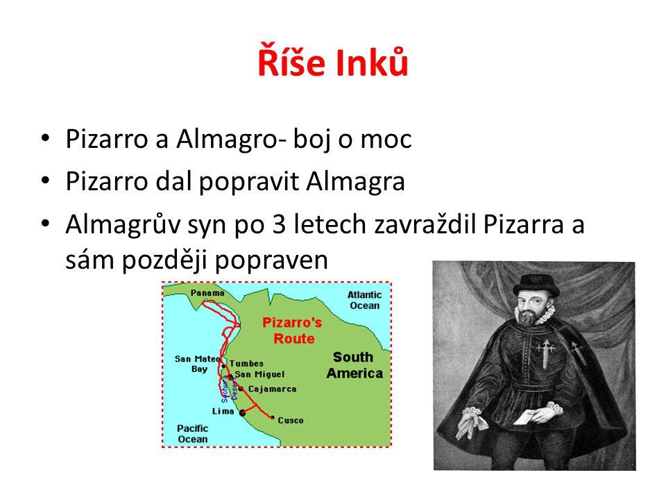 Říše Inků Pizarro a Almagro- boj o moc Pizarro dal popravit Almagra Almagrův syn po 3 letech zavraždil Pizarra a sám později popraven